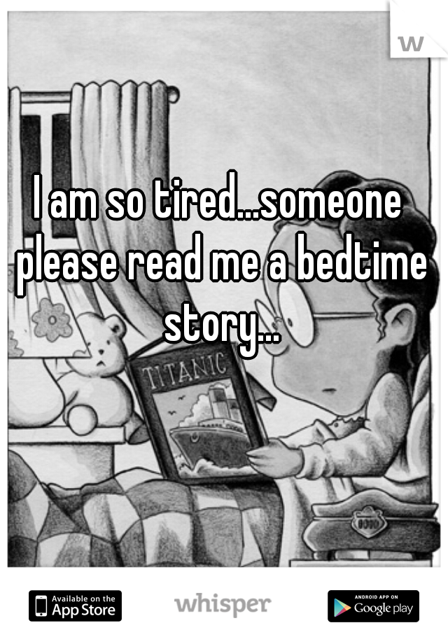 I am so tired...someone please read me a bedtime story...