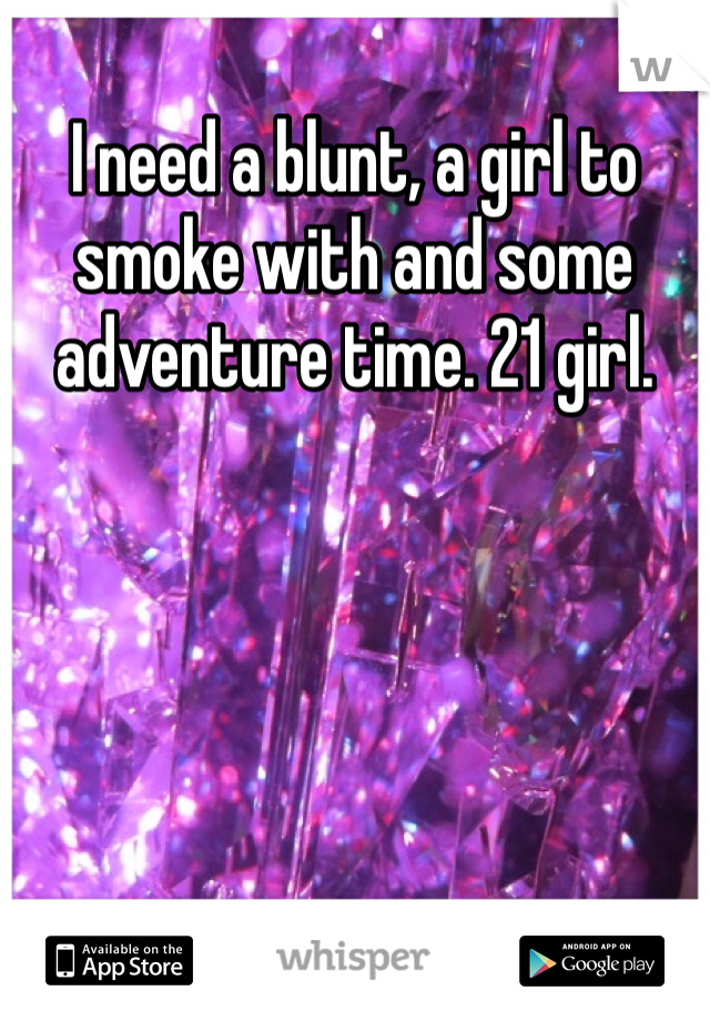 I need a blunt, a girl to smoke with and some adventure time. 21 girl.