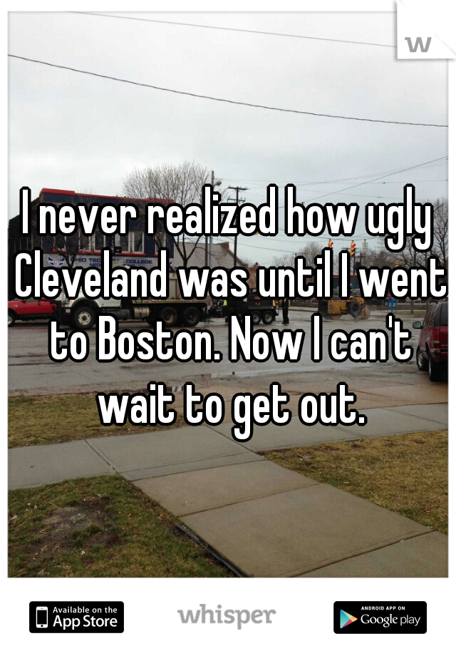 I never realized how ugly Cleveland was until I went to Boston. Now I can't wait to get out.