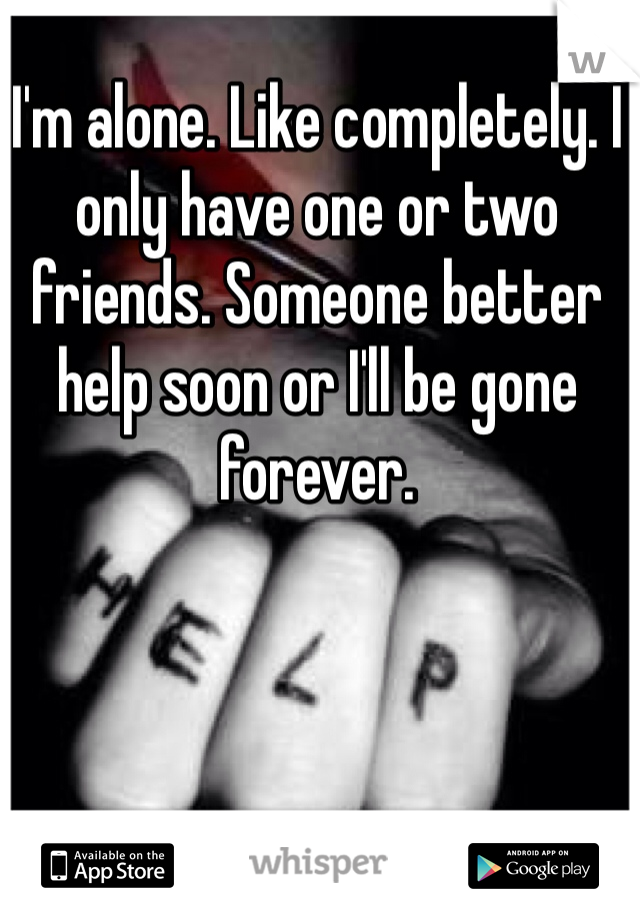 I'm alone. Like completely. I only have one or two friends. Someone better help soon or I'll be gone forever.