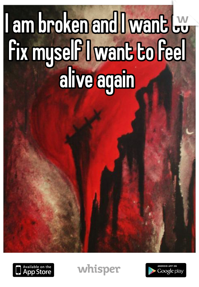 I am broken and I want to fix myself I want to feel alive again