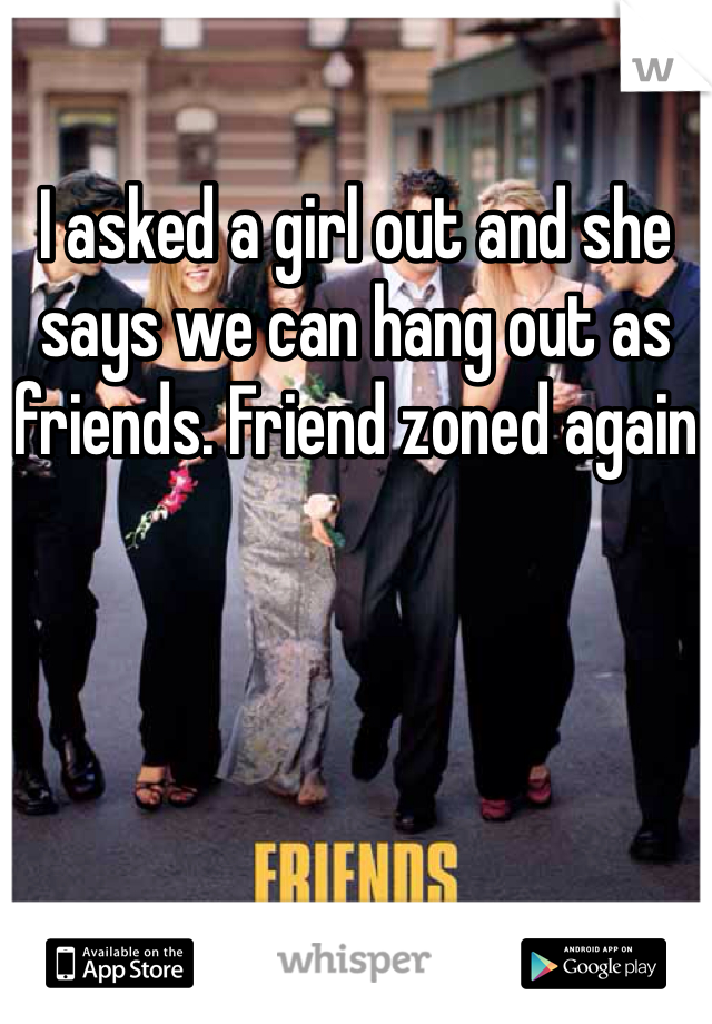 I asked a girl out and she says we can hang out as friends. Friend zoned again
