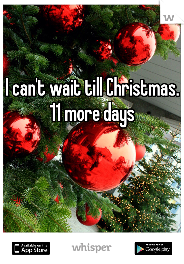 I can't wait till Christmas. 11 more days