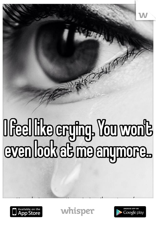 I feel like crying. You won't even look at me anymore..