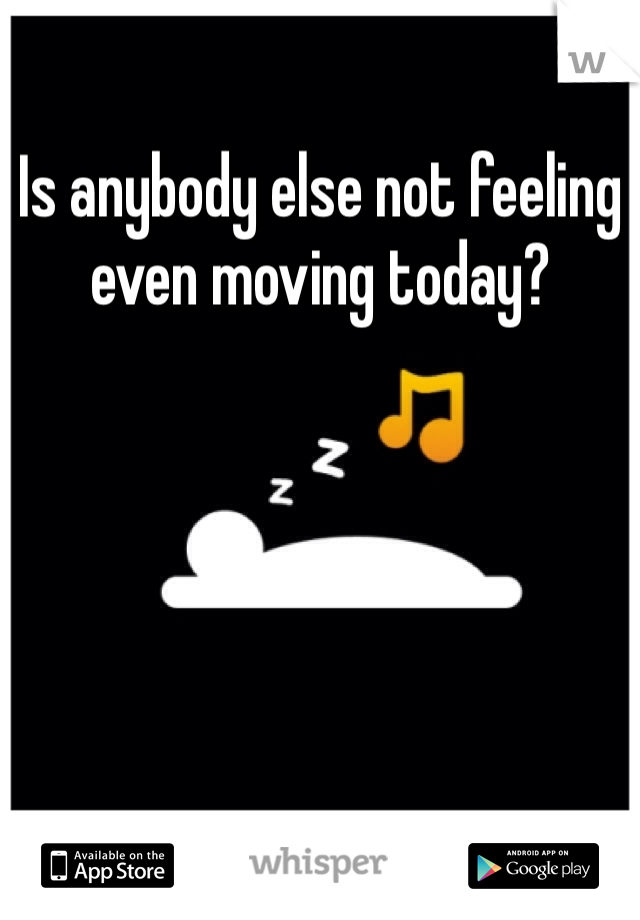 Is anybody else not feeling even moving today?