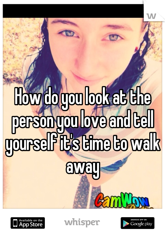 How do you look at the person you love and tell yourself it's time to walk away