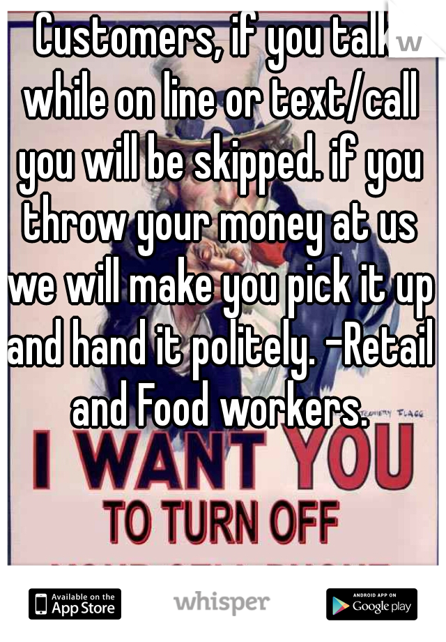 Customers, if you talk while on line or text/call you will be skipped. if you throw your money at us we will make you pick it up and hand it politely. -Retail and Food workers.