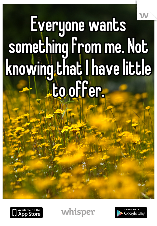 Everyone wants something from me. Not knowing that I have little to offer.