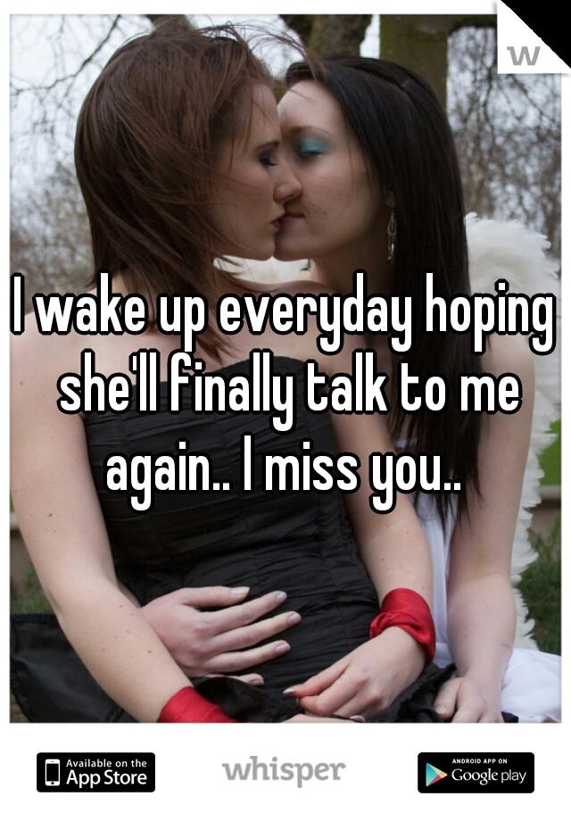 I wake up everyday hoping she'll finally talk to me again.. I miss you..