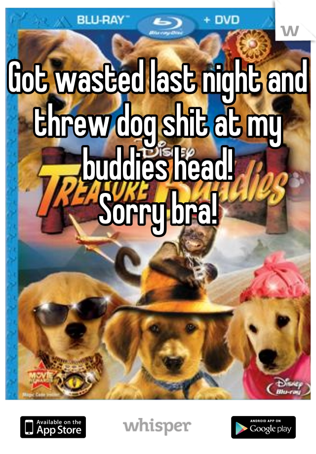 Got wasted last night and threw dog shit at my buddies head!   Sorry bra!