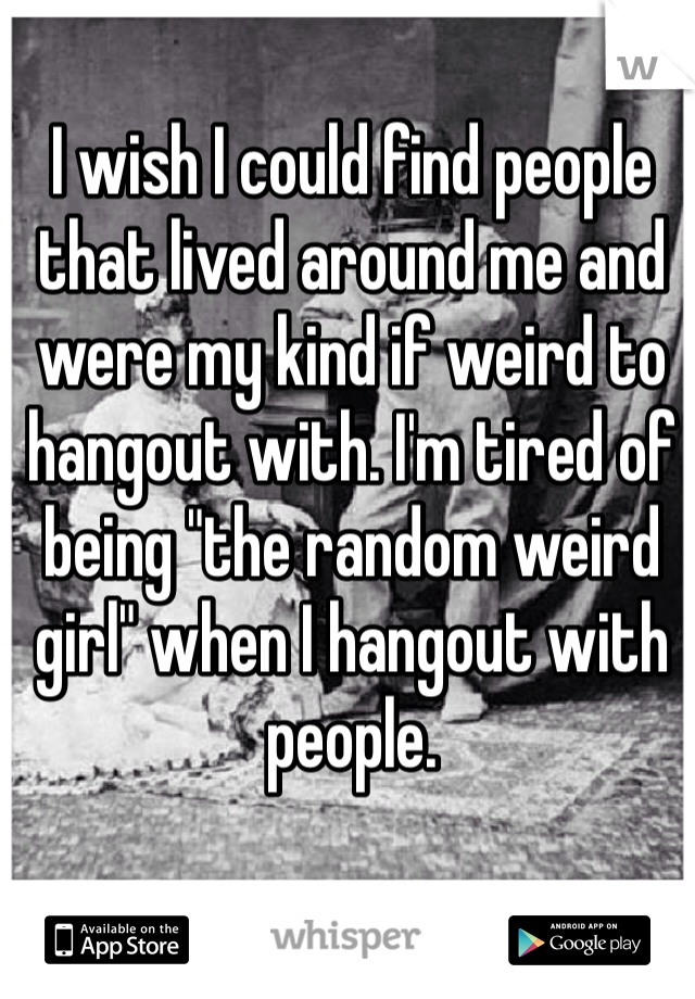 """I wish I could find people that lived around me and were my kind if weird to hangout with. I'm tired of being """"the random weird girl"""" when I hangout with people."""