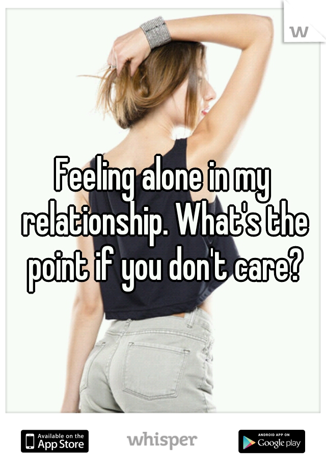 Feeling alone in my relationship. What's the point if you don't care?