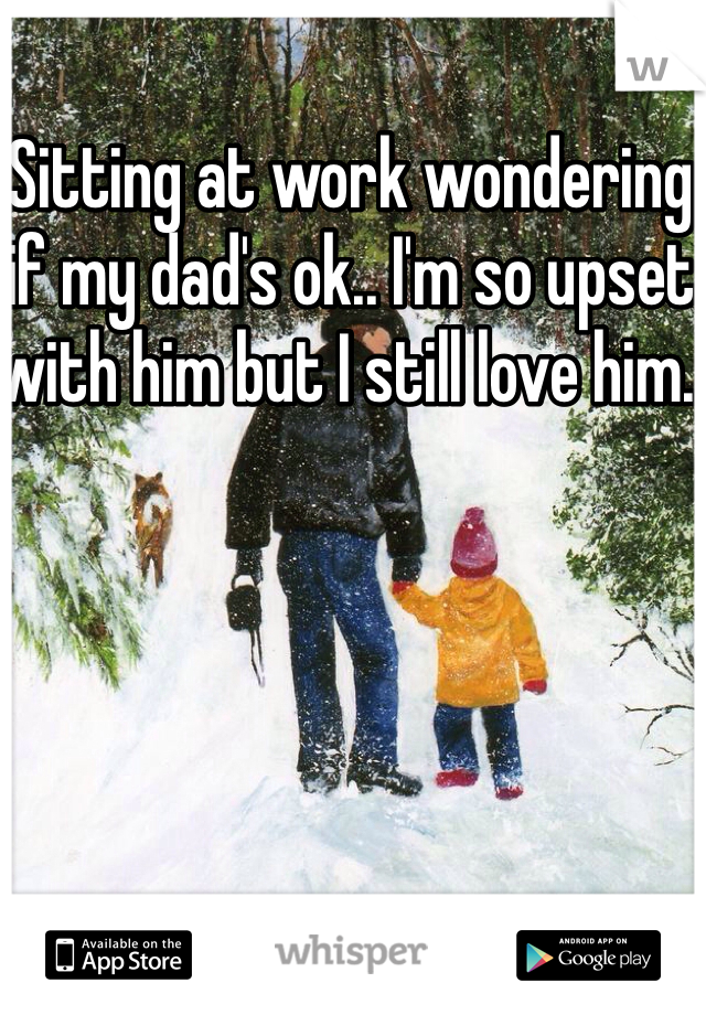 Sitting at work wondering if my dad's ok.. I'm so upset with him but I still love him.
