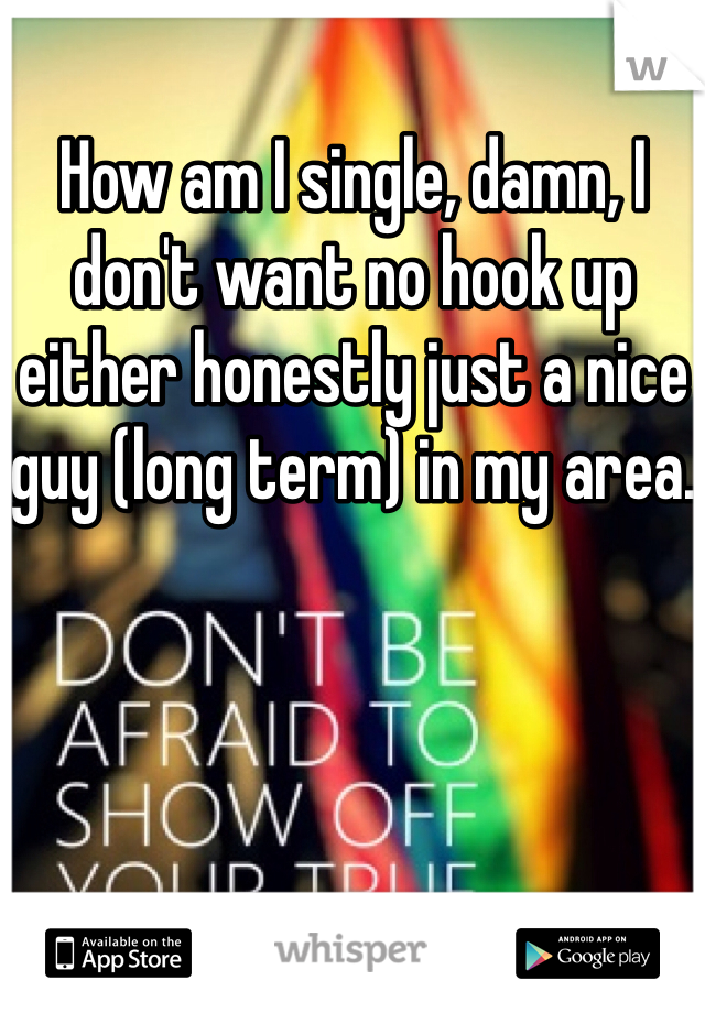 How am I single, damn, I don't want no hook up either honestly just a nice guy (long term) in my area.