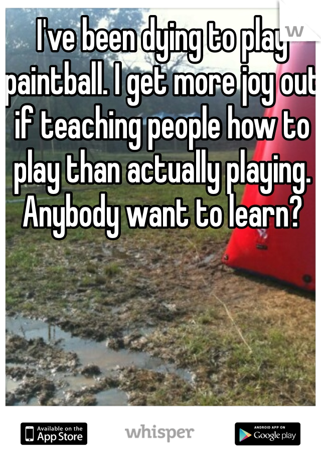 I've been dying to play paintball. I get more joy out if teaching people how to play than actually playing. Anybody want to learn?