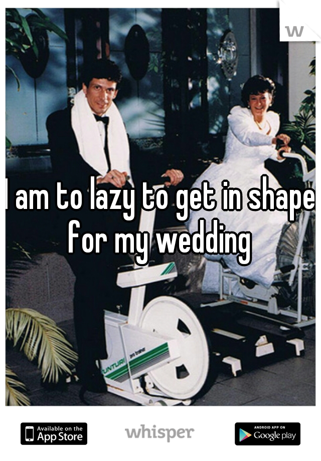 I am to lazy to get in shape for my wedding