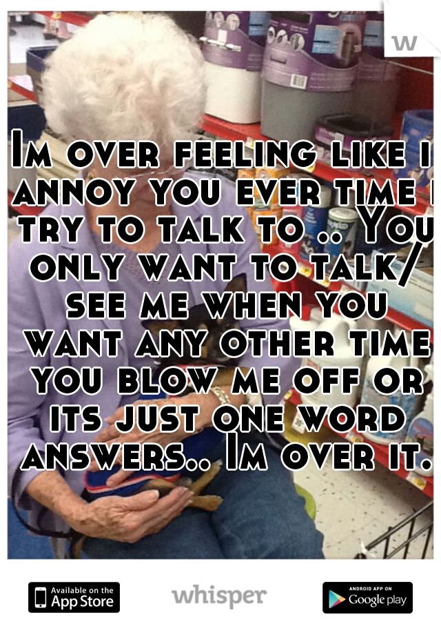 Im over feeling like i annoy you ever time i try to talk to .. You only want to talk/ see me when you want any other time you blow me off or its just one word answers.. Im over it.