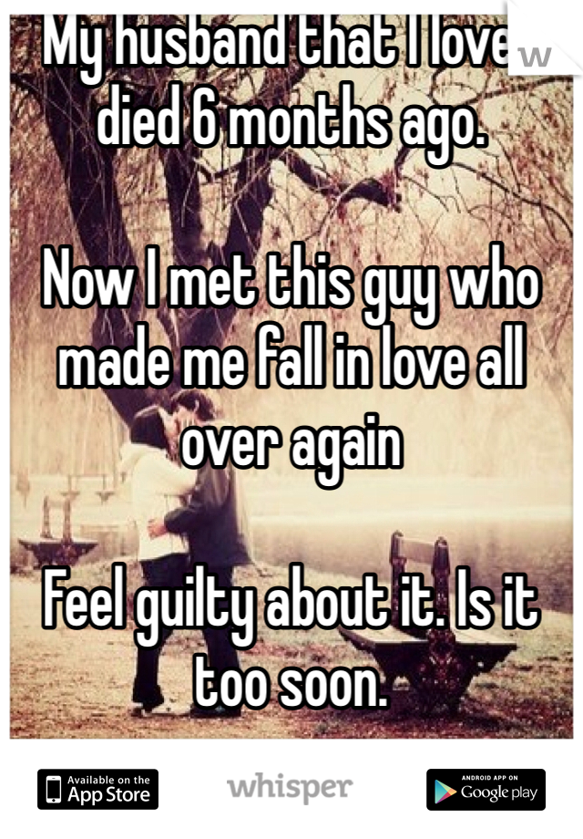 My husband that I loved died 6 months ago.   Now I met this guy who made me fall in love all over again  Feel guilty about it. Is it too soon.