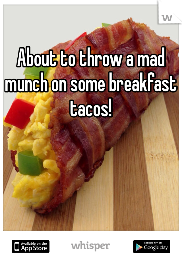 About to throw a mad munch on some breakfast tacos!