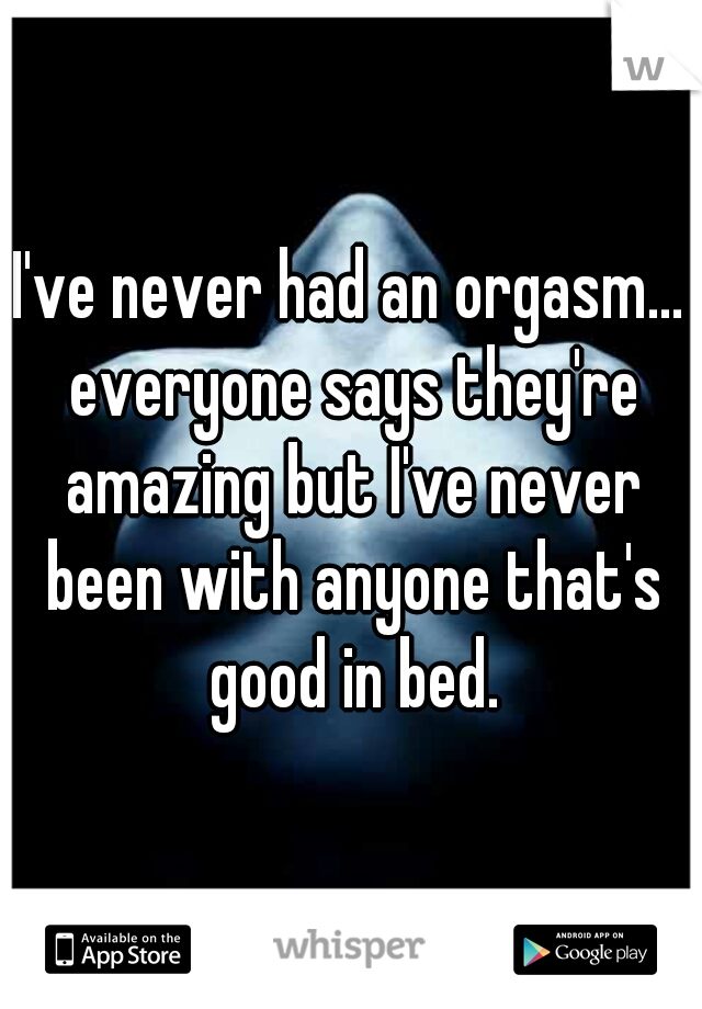 I've never had an orgasm... everyone says they're amazing but I've never been with anyone that's good in bed.