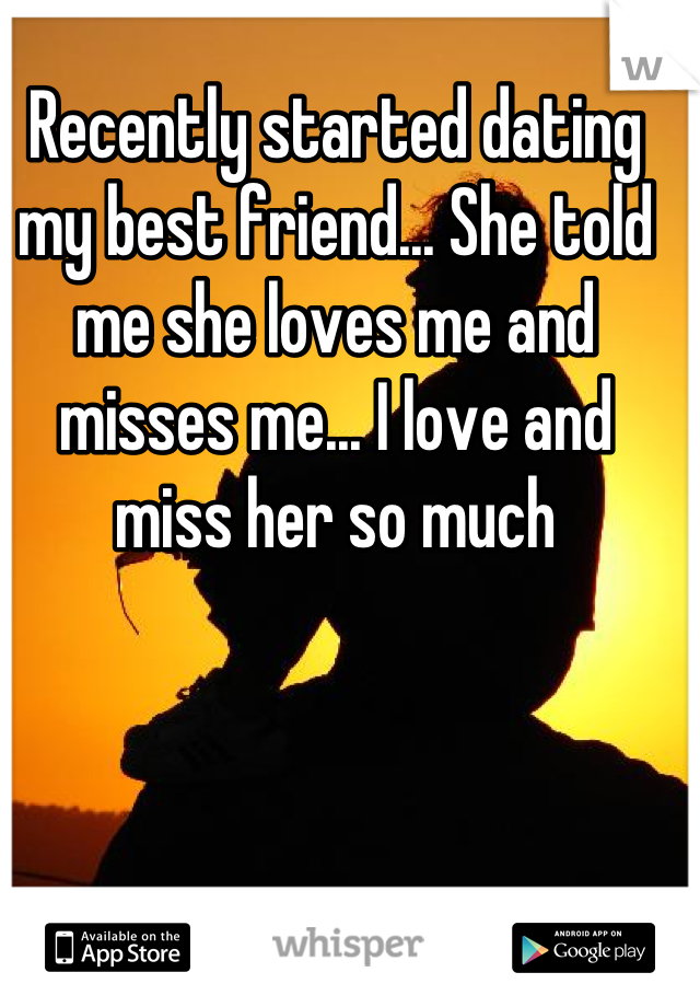 Recently started dating my best friend... She told me she loves me and misses me... I love and miss her so much
