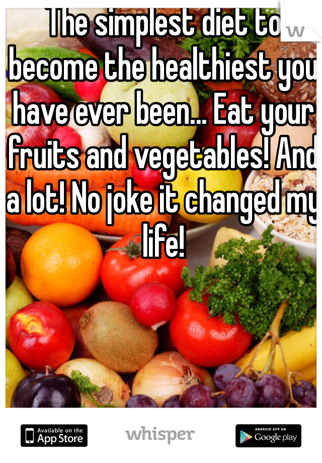 The simplest diet to become the healthiest you have ever been... Eat your fruits and vegetables! And a lot! No joke it changed my life!