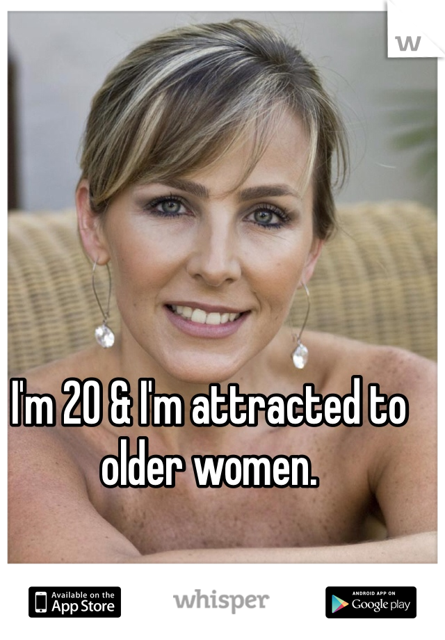 I'm 20 & I'm attracted to older women.