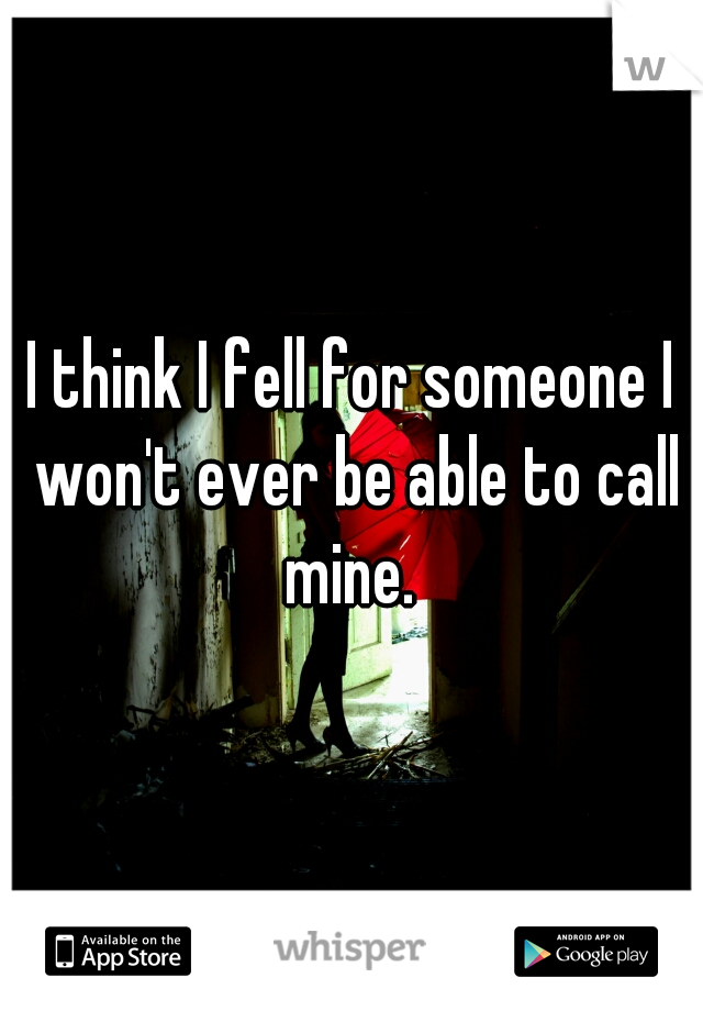 I think I fell for someone I won't ever be able to call mine.