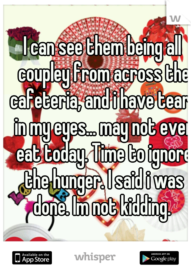 I can see them being all coupley from across the cafeteria, and i have tears in my eyes... may not even eat today. Time to ignore the hunger. I said i was done. Im not kidding.