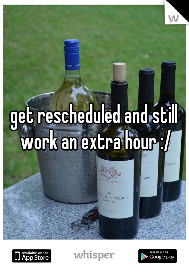get rescheduled and still work an extra hour :/