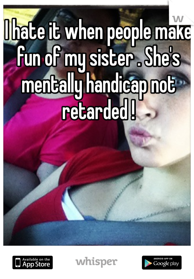 I hate it when people make fun of my sister . She's mentally handicap not retarded !