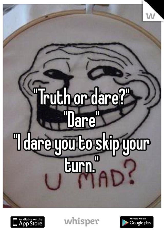"""""""Truth or dare?"""" """"Dare"""" """"I dare you to skip your turn."""""""