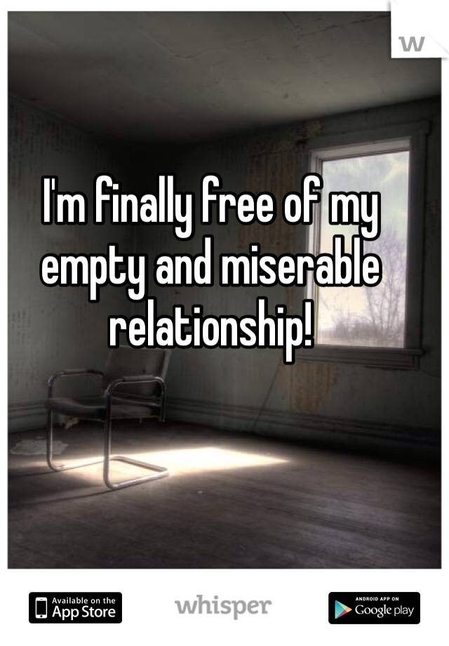 I'm finally free of my empty and miserable relationship!