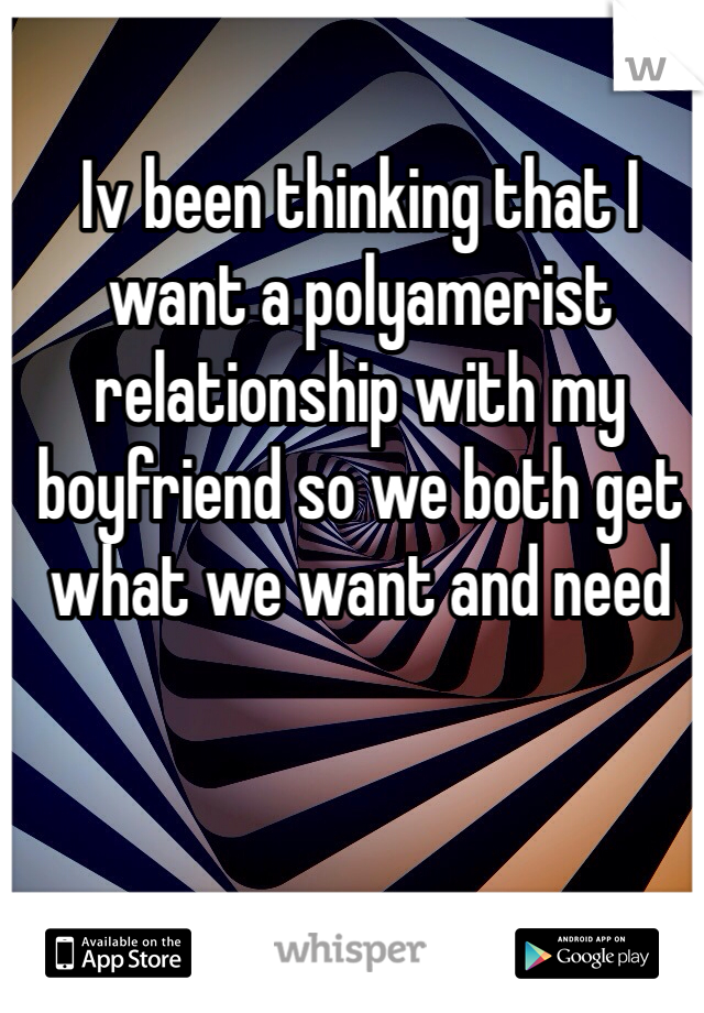 Iv been thinking that I want a polyamerist relationship with my boyfriend so we both get what we want and need