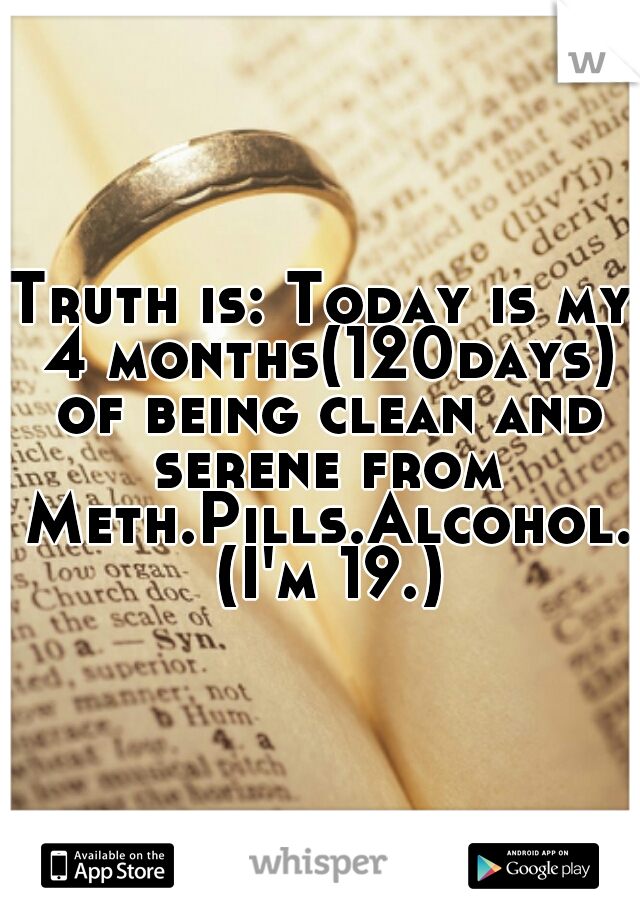 Truth is: Today is my 4 months(120days) of being clean and serene from Meth.Pills.Alcohol. (I'm 19.)