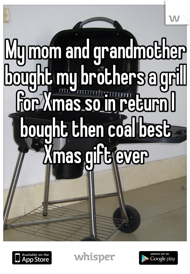 My mom and grandmother bought my brothers a grill for Xmas so in return I bought then coal best Xmas gift ever