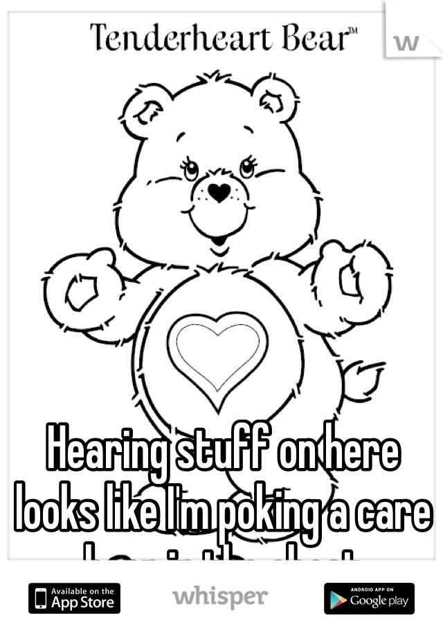Hearing stuff on here looks like I'm poking a care bear in the chest