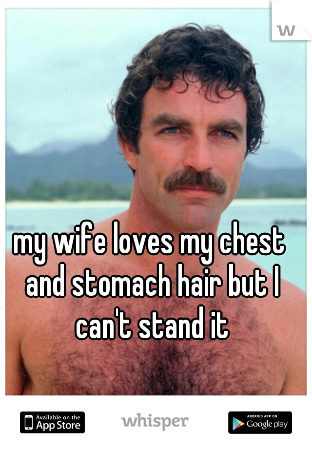 my wife loves my chest and stomach hair but I can't stand it