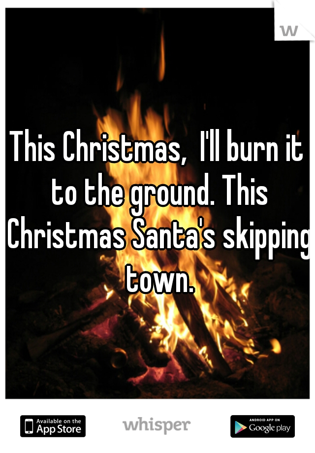 This Christmas,  I'll burn it to the ground. This Christmas Santa's skipping town.