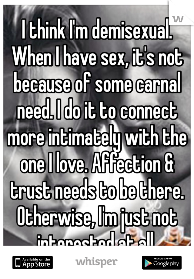 I think I'm demisexual. When I have sex, it's not because of some carnal need. I do it to connect more intimately with the one I love. Affection & trust needs to be there. Otherwise, I'm just not interested at all.