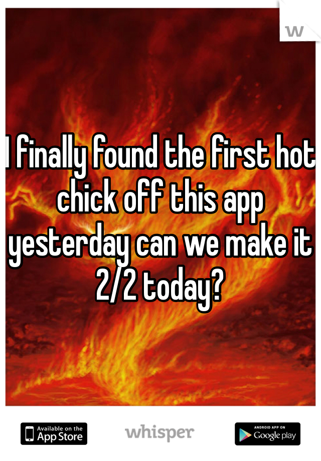I finally found the first hot chick off this app yesterday can we make it 2/2 today?