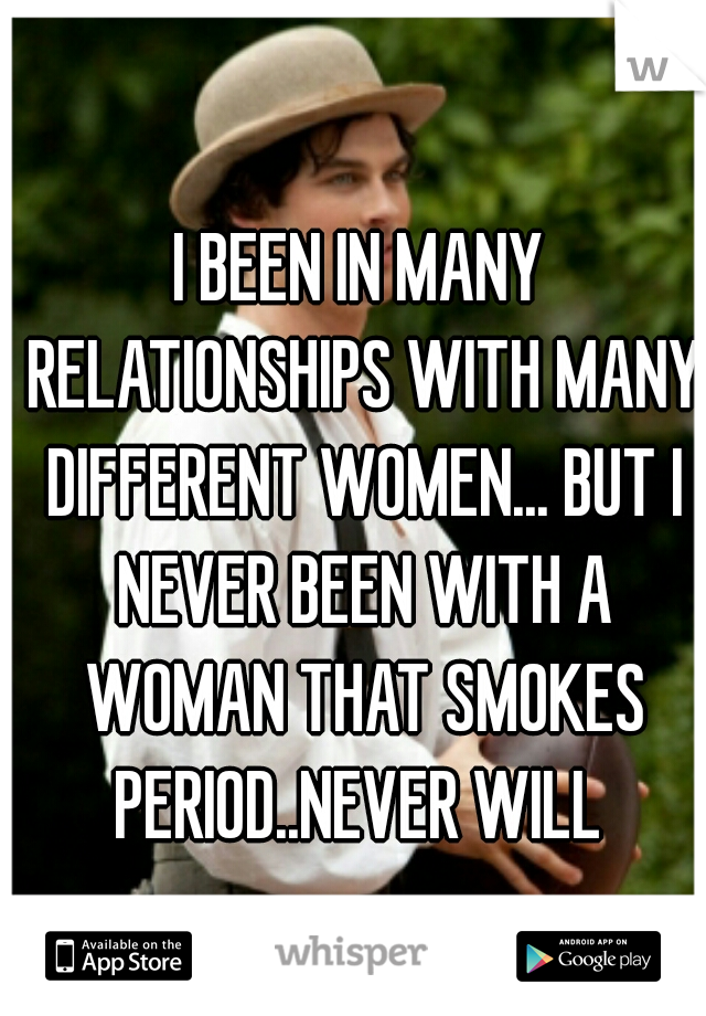 I BEEN IN MANY RELATIONSHIPS WITH MANY DIFFERENT WOMEN... BUT I NEVER BEEN WITH A WOMAN THAT SMOKES PERIOD..NEVER WILL