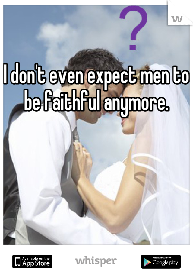 I don't even expect men to be faithful anymore.