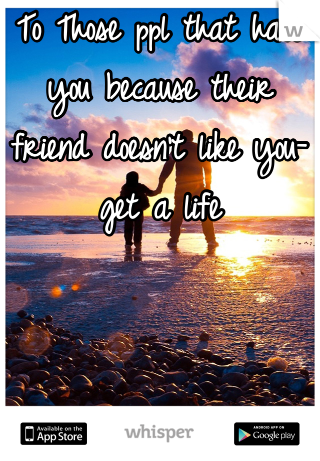 To Those ppl that hate you because their friend doesn't like you-get a life