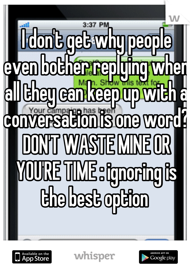 I don't get why people even bother replying when all they can keep up with a conversation is one word? DON'T WASTE MINE OR YOU'RE TIME : ignoring is the best option