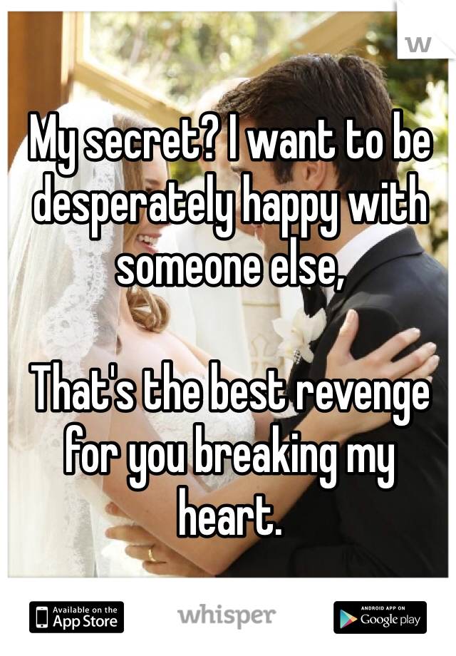 My secret? I want to be desperately happy with someone else,   That's the best revenge for you breaking my heart.