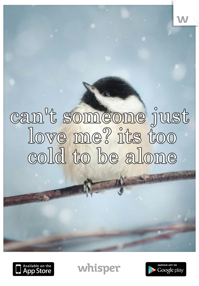can't someone just love me? its too cold to be alone