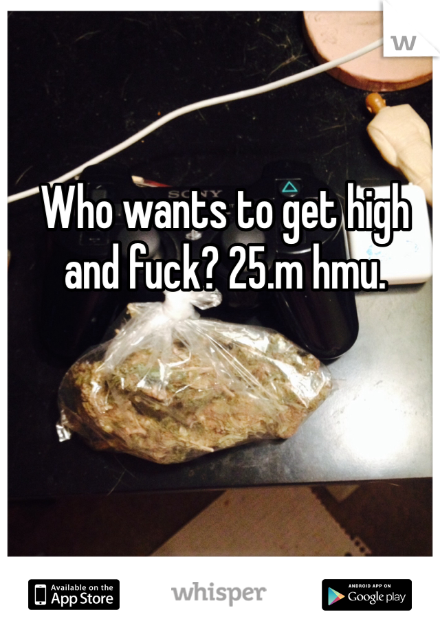 Who wants to get high and fuck? 25.m hmu.