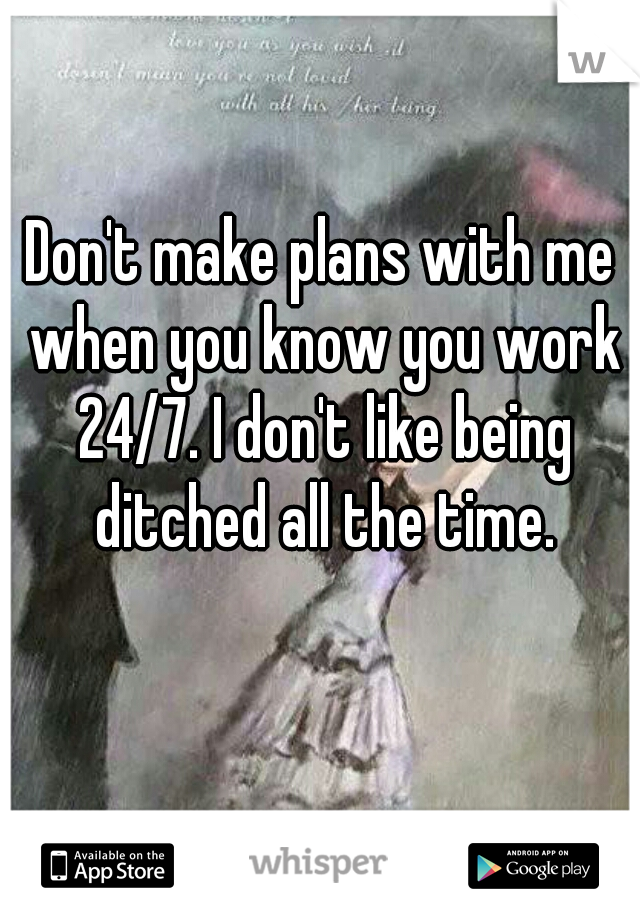 Don't make plans with me when you know you work 24/7. I don't like being ditched all the time.