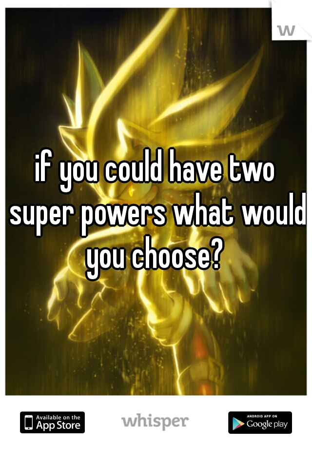 if you could have two super powers what would you choose?